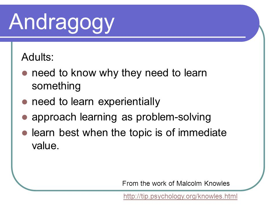 Andragogy Adults: need to know why they need to learn something need to learn experientially approach learning as problem-solving learn best when the topic is of immediate value.