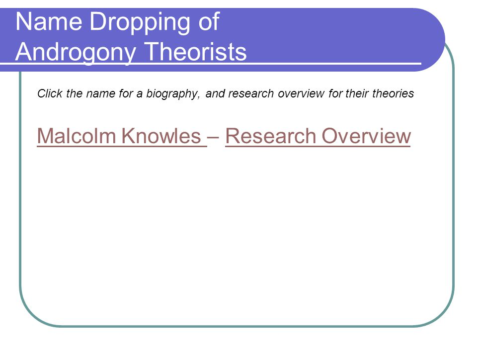 Name Dropping of Androgony Theorists Click the name for a biography, and research overview for their theories Malcolm Knowles Malcolm Knowles – Research OverviewResearch Overview
