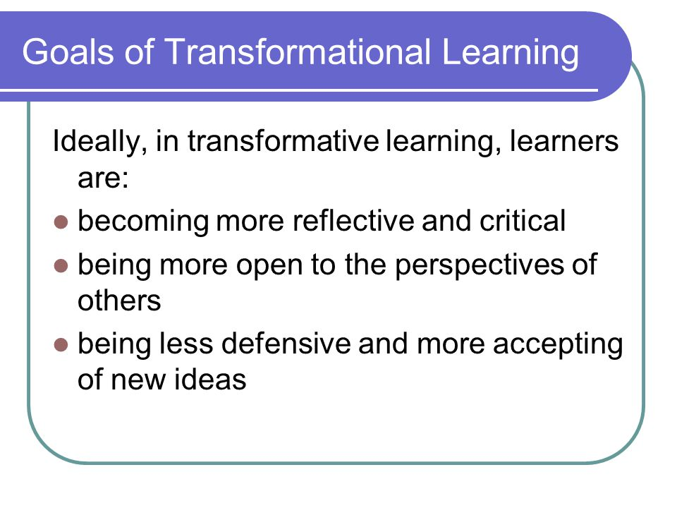 Goals of Transformational Learning Ideally, in transformative learning, learners are: becoming more reflective and critical being more open to the perspectives of others being less defensive and more accepting of new ideas