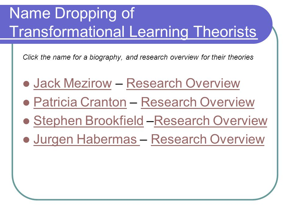 Name Dropping of Transformational Learning Theorists Click the name for a biography, and research overview for their theories Jack Mezirow – Research Overview Jack MezirowResearch Overview Patricia Cranton – Research Overview Patricia CrantonResearch Overview Stephen Brookfield –Research Overview Stephen BrookfieldResearch Overview Jurgen Habermas – Research Overview Jurgen Habermas Research Overview