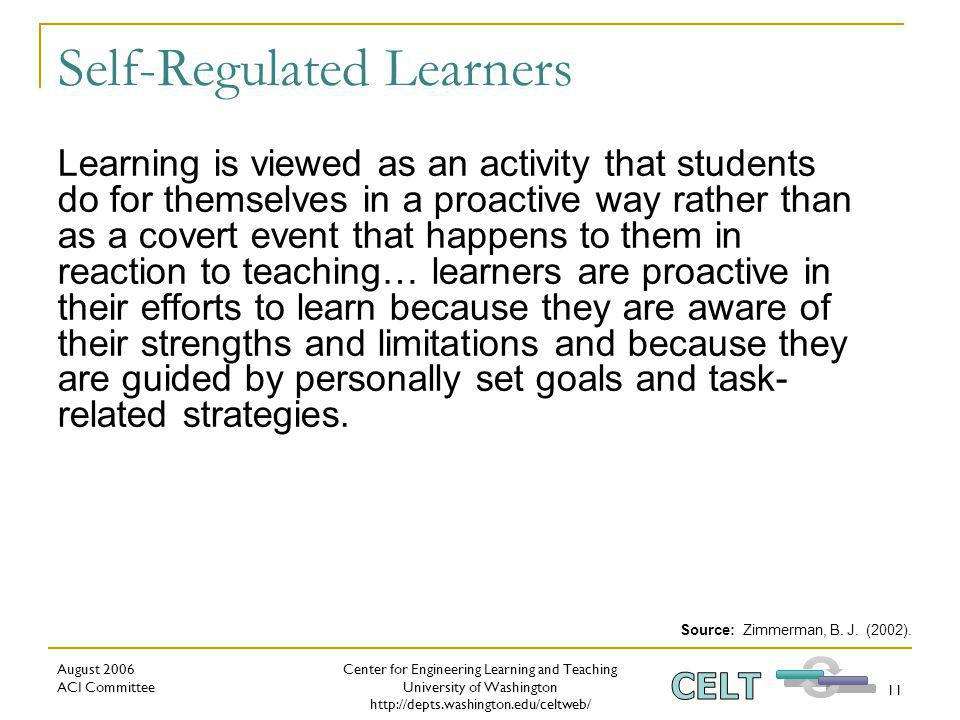Center for Engineering Learning and Teaching University of Washington http://depts.washington.edu/celtweb/ August 2006 ACI Committee 11 Self-Regulated Learners Learning is viewed as an activity that students do for themselves in a proactive way rather than as a covert event that happens to them in reaction to teaching… learners are proactive in their efforts to learn because they are aware of their strengths and limitations and because they are guided by personally set goals and task- related strategies.