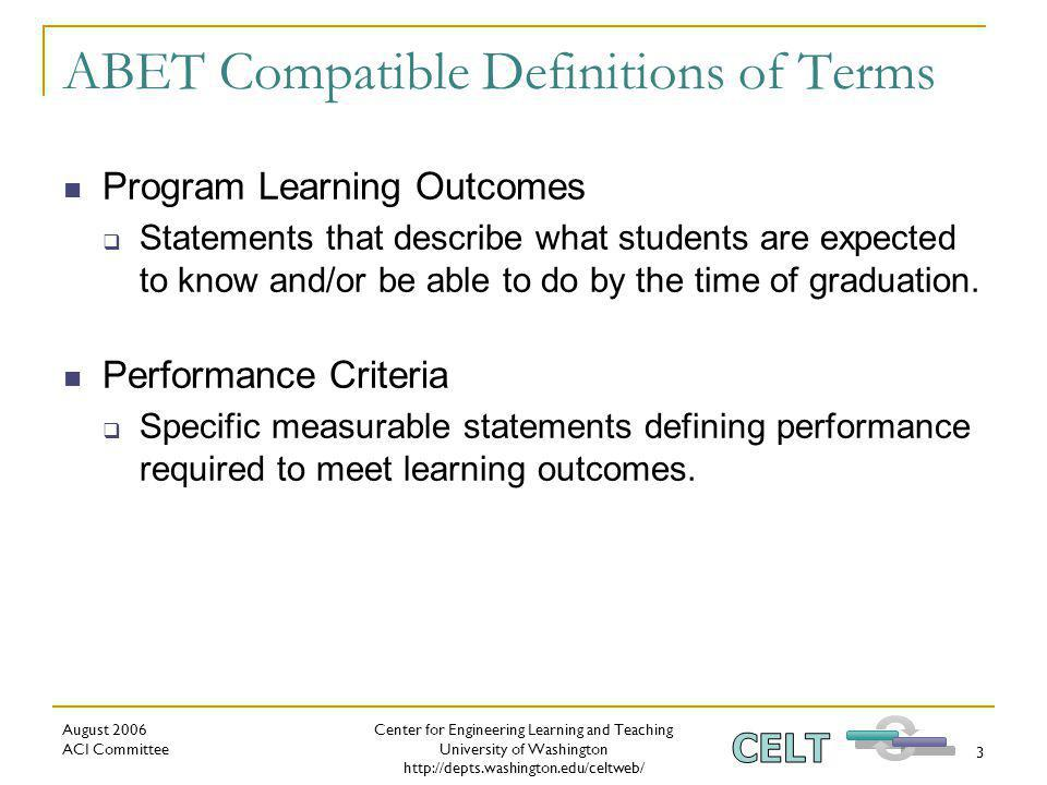 Center for Engineering Learning and Teaching University of Washington http://depts.washington.edu/celtweb/ August 2006 ACI Committee 3 ABET Compatible Definitions of Terms Program Learning Outcomes  Statements that describe what students are expected to know and/or be able to do by the time of graduation.