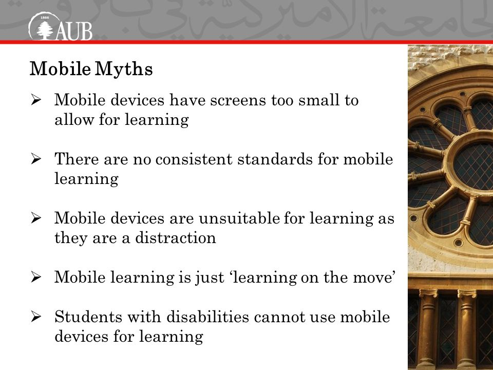 Mobile Myths  Mobile devices have screens too small to allow for learning  There are no consistent standards for mobile learning  Mobile devices are unsuitable for learning as they are a distraction  Mobile learning is just 'learning on the move'  Students with disabilities cannot use mobile devices for learning
