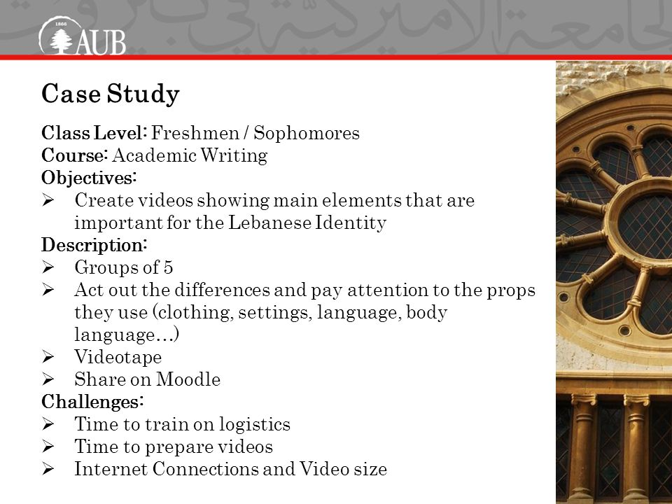 Case Study Class Level: Freshmen / Sophomores Course: Academic Writing Objectives:  Create videos showing main elements that are important for the Lebanese Identity Description:  Groups of 5  Act out the differences and pay attention to the props they use (clothing, settings, language, body language…)  Videotape  Share on Moodle Challenges:  Time to train on logistics  Time to prepare videos  Internet Connections and Video size