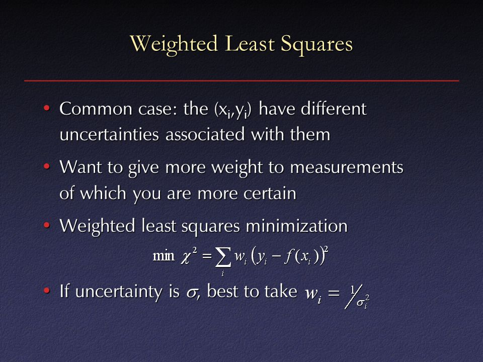 Weighted Least Squares Common case: the (x i,y i ) have different uncertainties associated with themCommon case: the (x i,y i ) have different uncertainties associated with them Want to give more weight to measurements of which you are more certainWant to give more weight to measurements of which you are more certain Weighted least squares minimizationWeighted least squares minimization If uncertainty is , best to takeIf uncertainty is , best to take