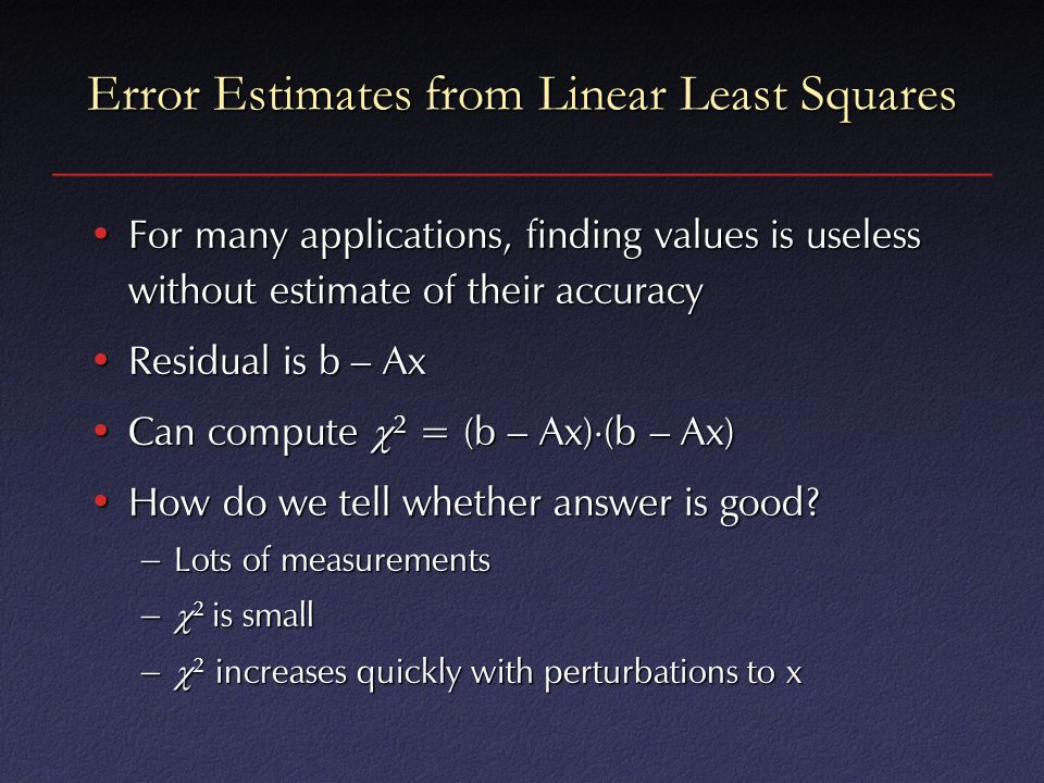 Error Estimates from Linear Least Squares For many applications, finding values is useless without estimate of their accuracyFor many applications, finding values is useless without estimate of their accuracy Residual is b – AxResidual is b – Ax Can compute  2 = (b – Ax)  (b – Ax)Can compute  2 = (b – Ax)  (b – Ax) How do we tell whether answer is good How do we tell whether answer is good.