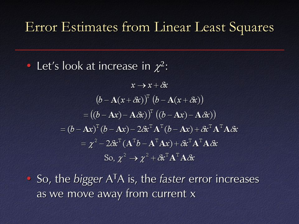 Error Estimates from Linear Least Squares Let's look at increase in  2 :Let's look at increase in  2 : So, the bigger A T A is, the faster error increases as we move away from current xSo, the bigger A T A is, the faster error increases as we move away from current x