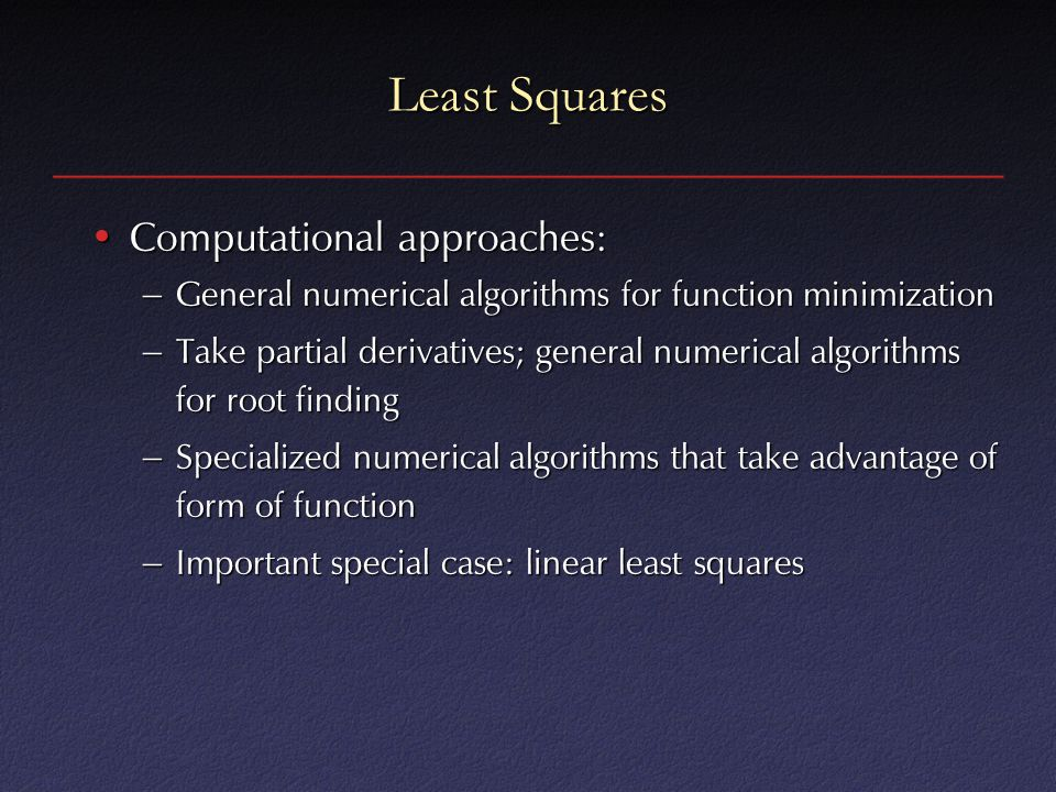 Least Squares Computational approaches:Computational approaches: – General numerical algorithms for function minimization – Take partial derivatives; general numerical algorithms for root finding – Specialized numerical algorithms that take advantage of form of function – Important special case: linear least squares