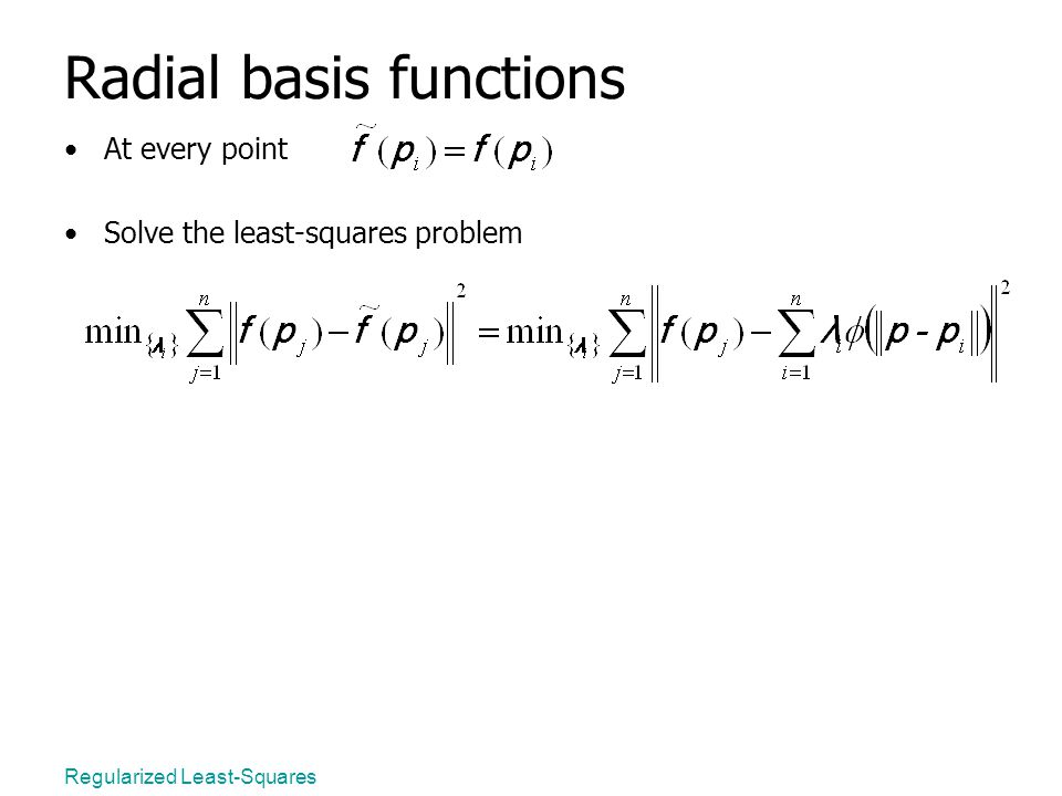 Regularized Least-Squares Radial basis functions At every point Solve the least-squares problem