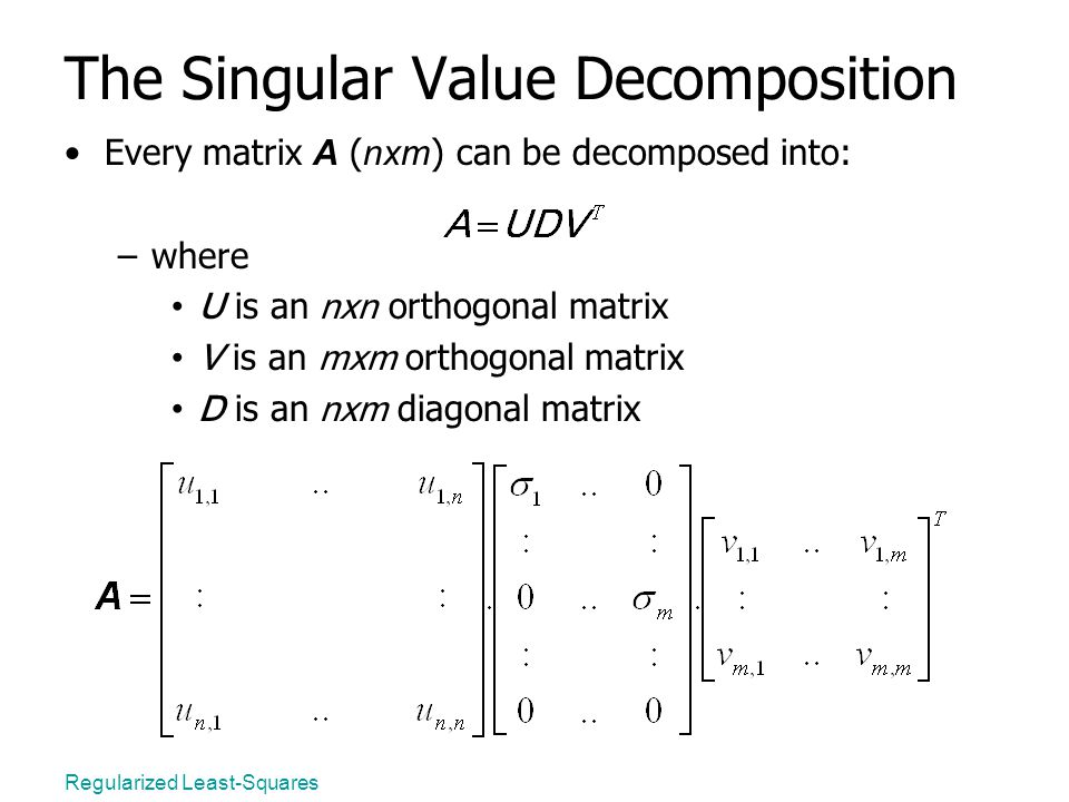 Regularized Least-Squares The Singular Value Decomposition Every matrix A ( nxm ) can be decomposed into: –where U is an nxn orthogonal matrix V is an mxm orthogonal matrix D is an nxm diagonal matrix