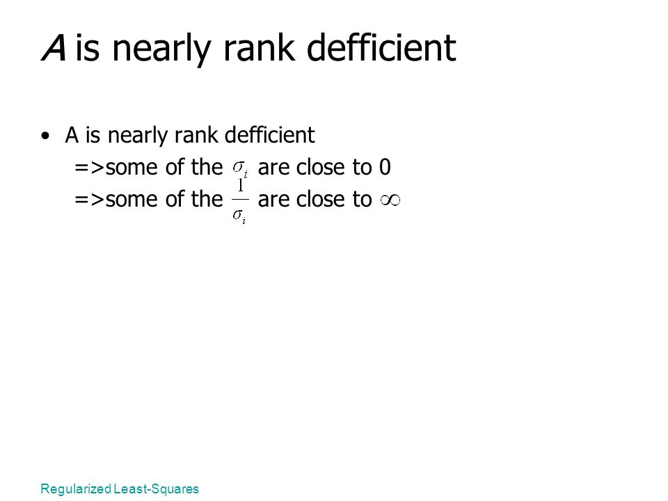 Regularized Least-Squares A is nearly rank defficient =>some of the are close to 0 =>some of the are close to