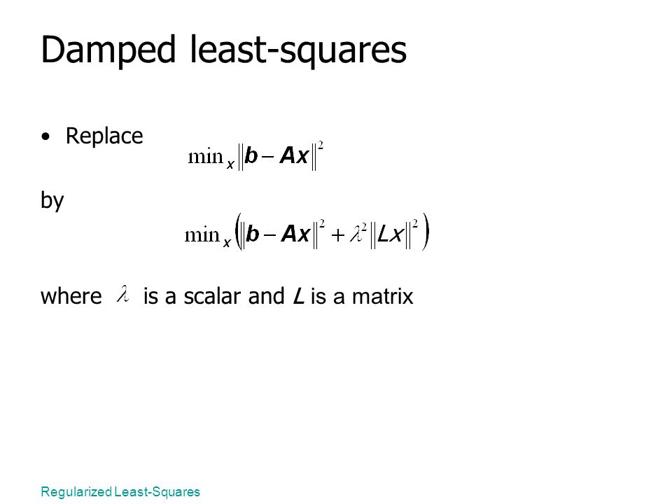 Regularized Least-Squares Damped least-squares Replace by where is a scalar and L is a matrix