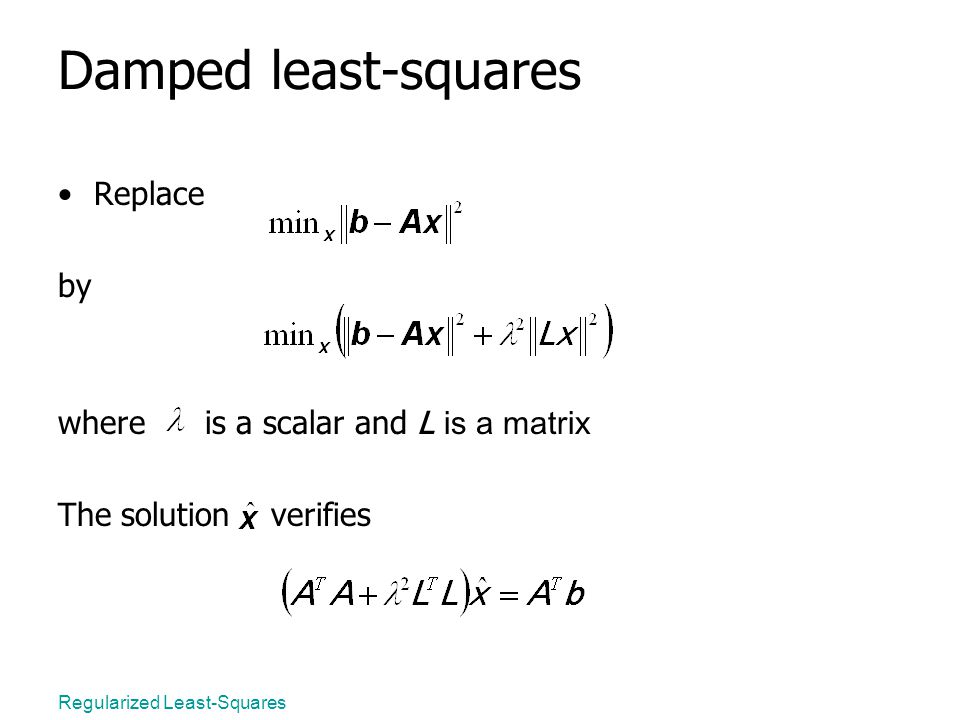 Regularized Least-Squares Damped least-squares Replace by where is a scalar and L is a matrix The solution verifies