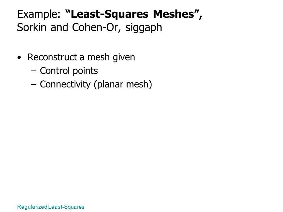 Example: Least-Squares Meshes , Sorkin and Cohen-Or, siggaph Reconstruct a mesh given –Control points –Connectivity (planar mesh)
