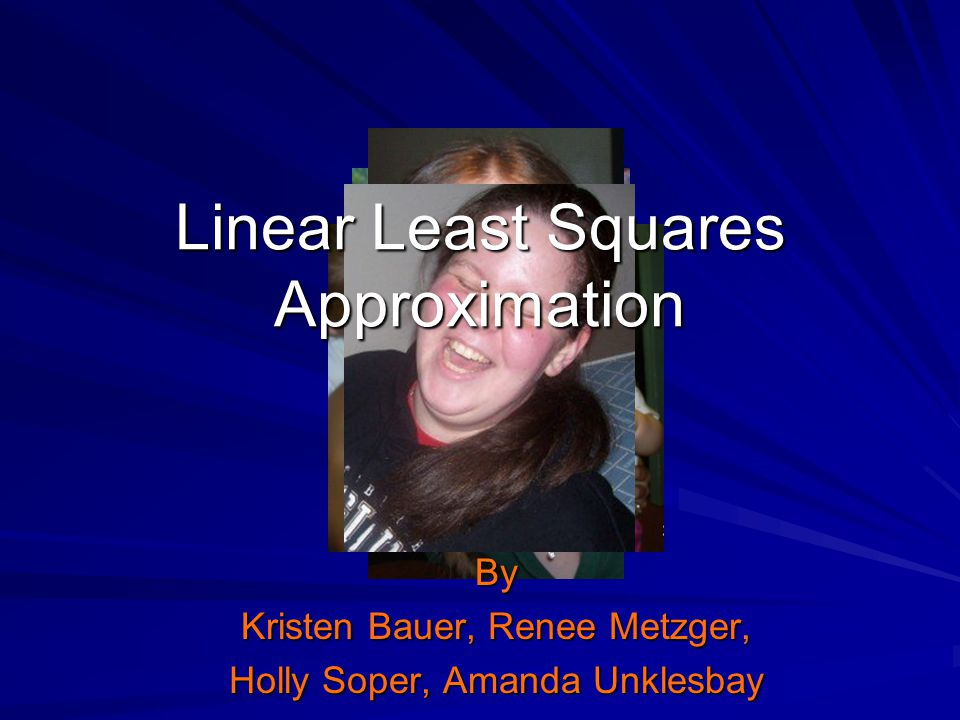 Linear Least Squares Approximation By Kristen Bauer, Renee Metzger, Holly Soper, Amanda Unklesbay