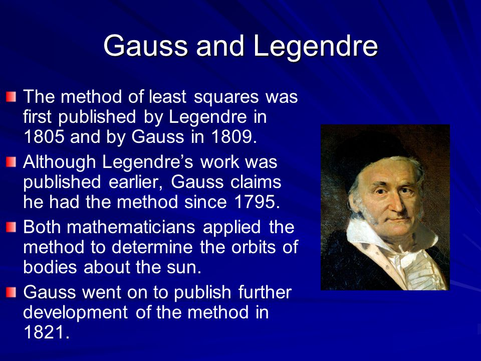Gauss and Legendre The method of least squares was first published by Legendre in 1805 and by Gauss in 1809.