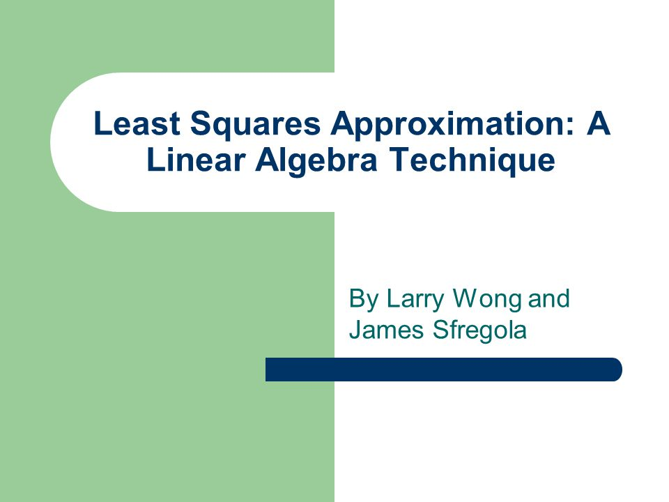 Least Squares Approximation: A Linear Algebra Technique By Larry Wong and James Sfregola