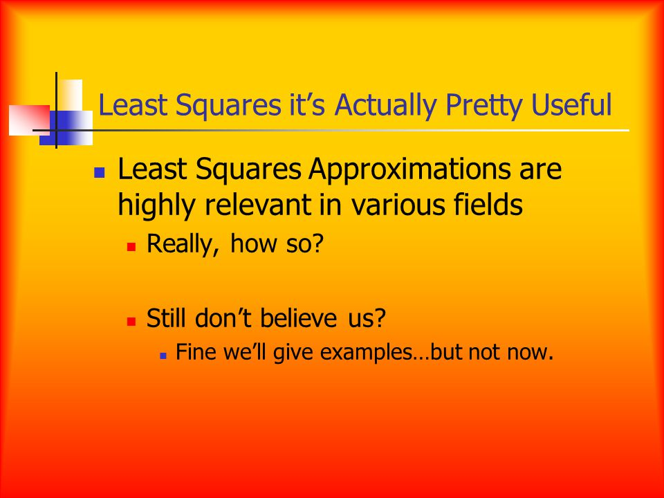 Least Squares it's Actually Pretty Useful Least Squares Approximations are highly relevant in various fields Really, how so.