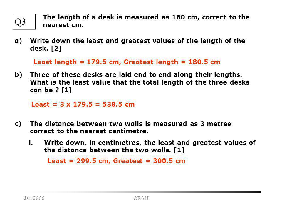 Jan 2006©RSH Q3 a)Write down the least and greatest values of the length of the desk.