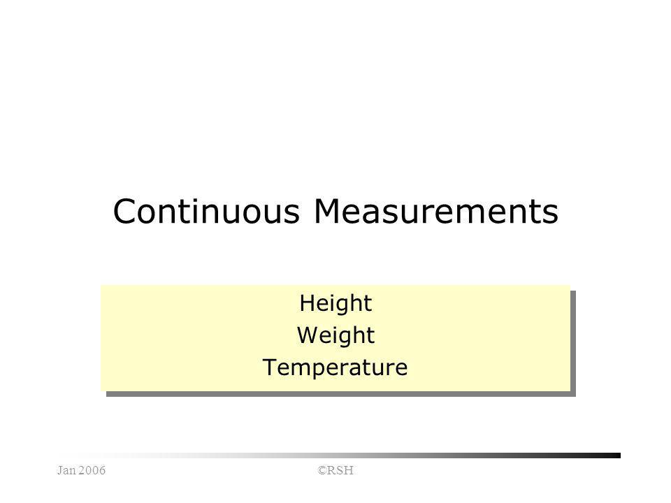 Jan 2006©RSH Continuous Measurements Height Weight Temperature Height Weight Temperature