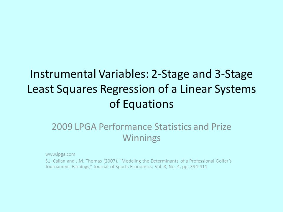 Instrumental Variables: 2-Stage and 3-Stage Least Squares Regression of a Linear Systems of Equations 2009 LPGA Performance Statistics and Prize Winnings www.lpga.com S.J.