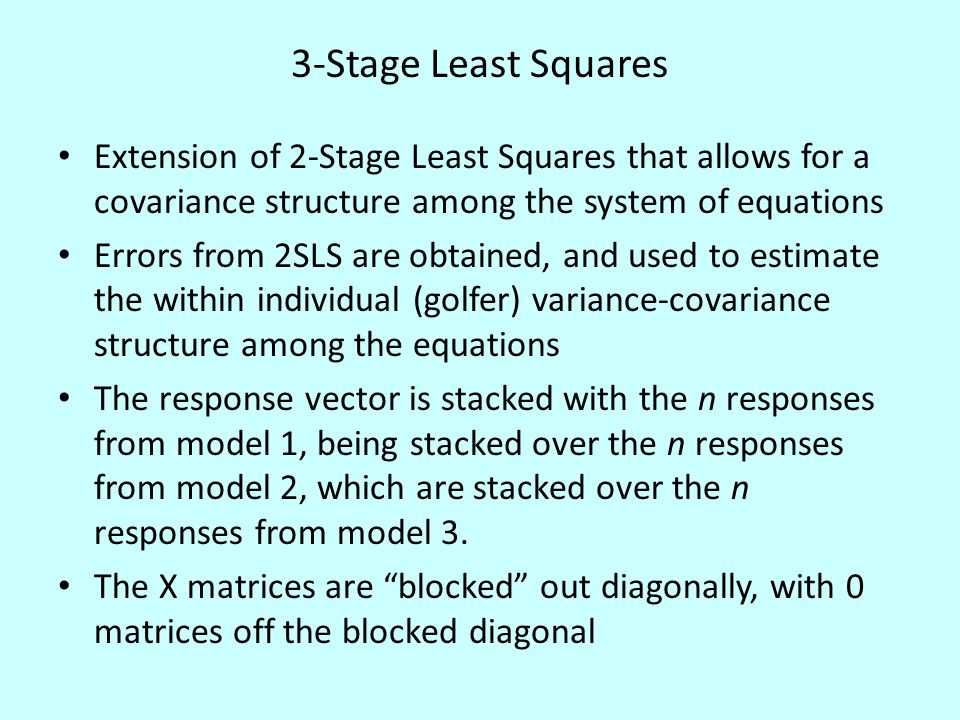 3-Stage Least Squares Extension of 2-Stage Least Squares that allows for a covariance structure among the system of equations Errors from 2SLS are obtained, and used to estimate the within individual (golfer) variance-covariance structure among the equations The response vector is stacked with the n responses from model 1, being stacked over the n responses from model 2, which are stacked over the n responses from model 3.