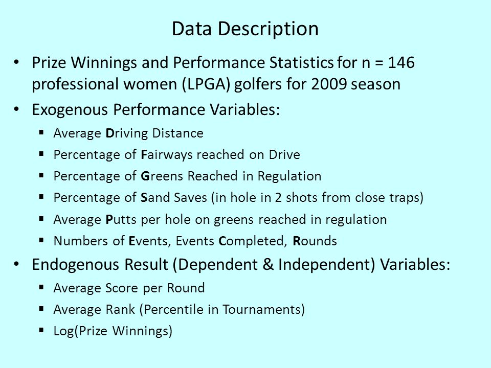 Data Description Prize Winnings and Performance Statistics for n = 146 professional women (LPGA) golfers for 2009 season Exogenous Performance Variables:  Average Driving Distance  Percentage of Fairways reached on Drive  Percentage of Greens Reached in Regulation  Percentage of Sand Saves (in hole in 2 shots from close traps)  Average Putts per hole on greens reached in regulation  Numbers of Events, Events Completed, Rounds Endogenous Result (Dependent & Independent) Variables:  Average Score per Round  Average Rank (Percentile in Tournaments)  Log(Prize Winnings)