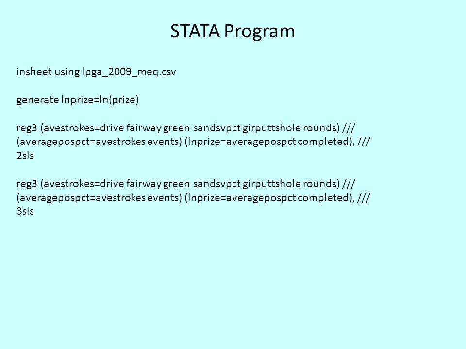 STATA Program insheet using lpga_2009_meq.csv generate lnprize=ln(prize) reg3 (avestrokes=drive fairway green sandsvpct girputtshole rounds) /// (averagepospct=avestrokes events) (lnprize=averagepospct completed), /// 2sls reg3 (avestrokes=drive fairway green sandsvpct girputtshole rounds) /// (averagepospct=avestrokes events) (lnprize=averagepospct completed), /// 3sls