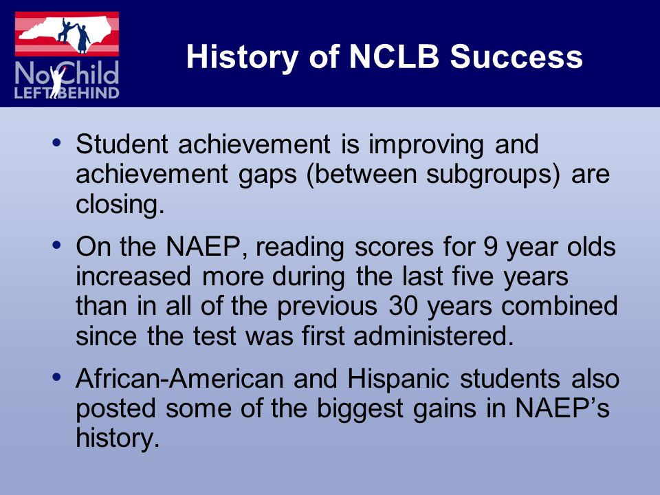 History of NCLB Success Student achievement is improving and achievement gaps (between subgroups) are closing.