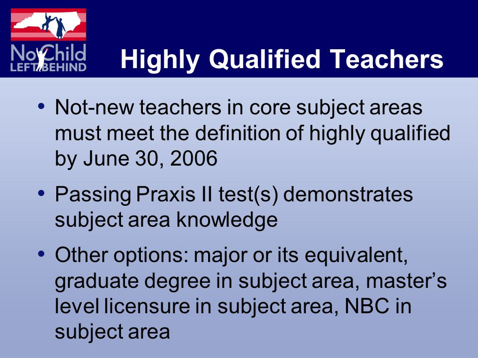 Highly Qualified Teachers Not-new teachers in core subject areas must meet the definition of highly qualified by June 30, 2006 Passing Praxis II test(s) demonstrates subject area knowledge Other options: major or its equivalent, graduate degree in subject area, master's level licensure in subject area, NBC in subject area