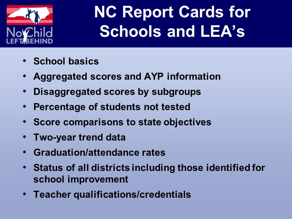 NC Report Cards for Schools and LEA's School basics Aggregated scores and AYP information Disaggregated scores by subgroups Percentage of students not tested Score comparisons to state objectives Two-year trend data Graduation/attendance rates Status of all districts including those identified for school improvement Teacher qualifications/credentials