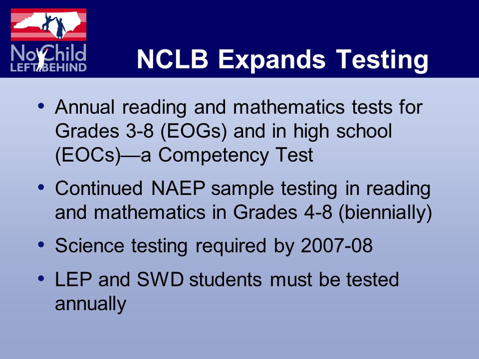 NCLB Expands Testing Annual reading and mathematics tests for Grades 3-8 (EOGs) and in high school (EOCs)—a Competency Test Continued NAEP sample testing in reading and mathematics in Grades 4-8 (biennially) Science testing required by LEP and SWD students must be tested annually
