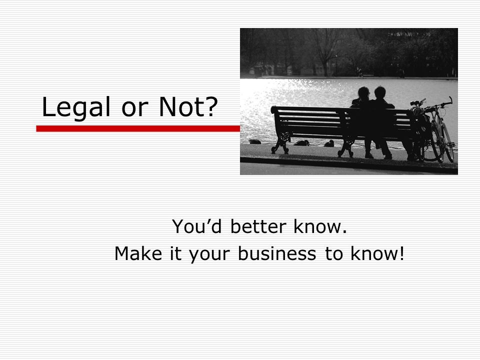 Legal or Not You'd better know. Make it your business to know!