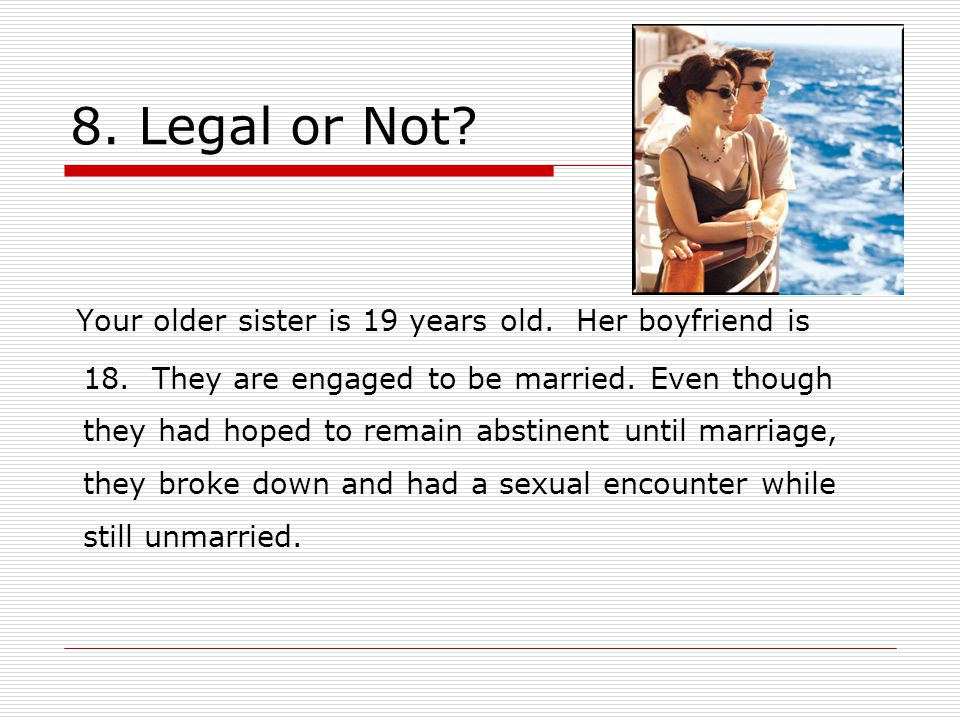 8. Legal or Not. Your older sister is 19 years old.