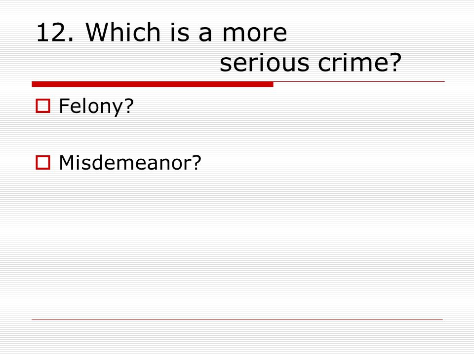 12. Which is a more serious crime  Felony  Misdemeanor