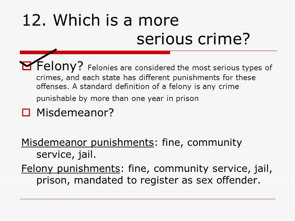 12. Which is a more serious crime.  Felony.