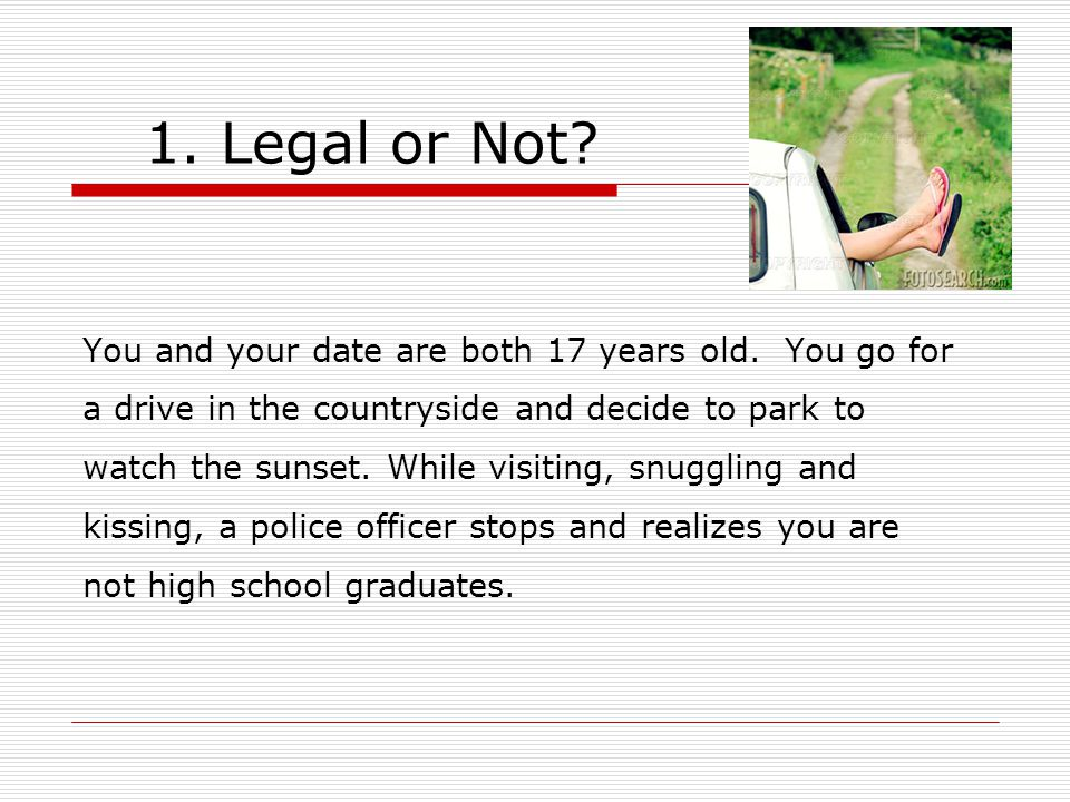 1. Legal or Not. You and your date are both 17 years old.