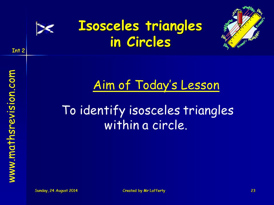 Int 2 Sunday, 24 August 2014Sunday, 24 August 2014Sunday, 24 August 2014Sunday, 24 August 2014Created by Mr Lafferty23 www.mathsrevision.com To identify isosceles triangles within a circle.