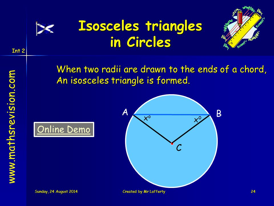 Int 2 Sunday, 24 August 2014Sunday, 24 August 2014Sunday, 24 August 2014Sunday, 24 August 2014Created by Mr Lafferty24 When two radii are drawn to the ends of a chord, An isosceles triangle is formed.