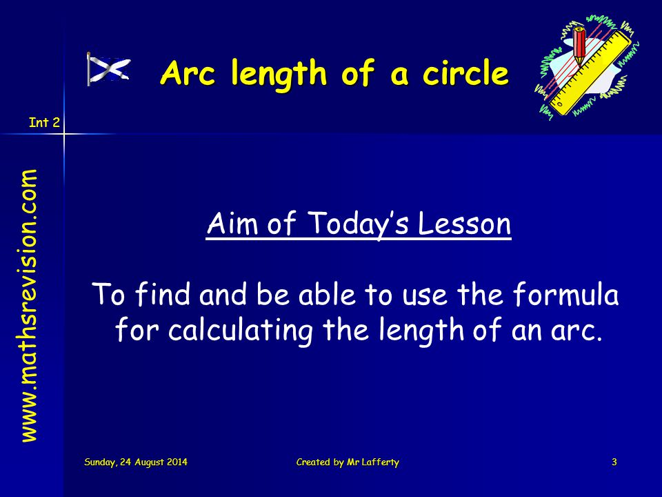 Int 2 Sunday, 24 August 2014Sunday, 24 August 2014Sunday, 24 August 2014Sunday, 24 August 2014Created by Mr Lafferty3 Aim of Today's Lesson To find and be able to use the formula for calculating the length of an arc.