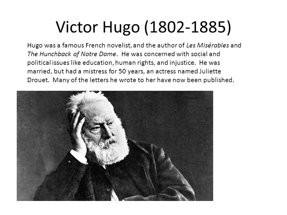 Victor Hugo (1802-1885) Hugo was a famous French novelist, and the author of Les Misérables and The Hunchback of Notre Dame.
