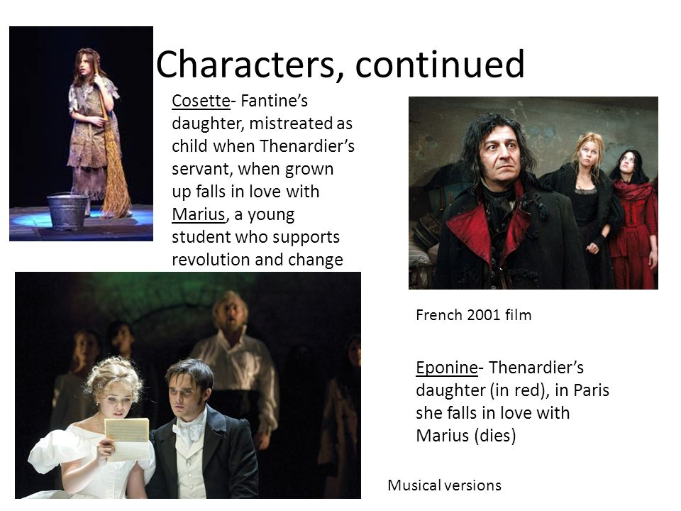 Characters, continued Cosette- Fantine's daughter, mistreated as child when Thenardier's servant, when grown up falls in love with Marius, a young student who supports revolution and change Musical versions French 2001 film Eponine- Thenardier's daughter (in red), in Paris she falls in love with Marius (dies)
