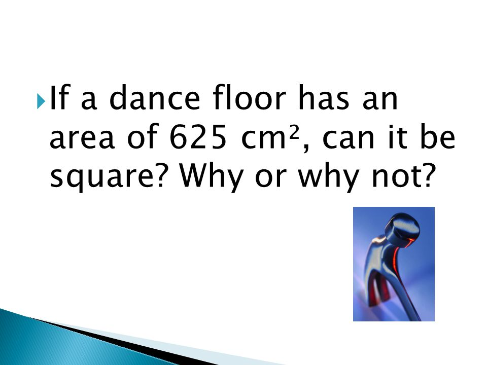 If a dance floor has an area of 625 cm², can it be square Why or why not