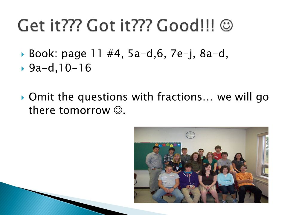  Book: page 11 #4, 5a-d,6, 7e-j, 8a-d,  9a-d,10-16  Omit the questions with fractions… we will go there tomorrow.