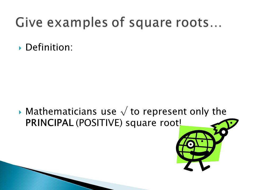  Definition:  Mathematicians use √ to represent only the PRINCIPAL (POSITIVE) square root!