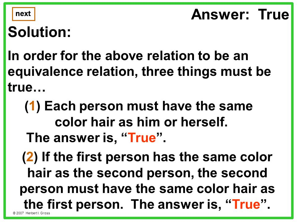 Answer: True Solution: In order for the above relation to be an equivalence relation, three things must be true… next © 2007 Herbert I.