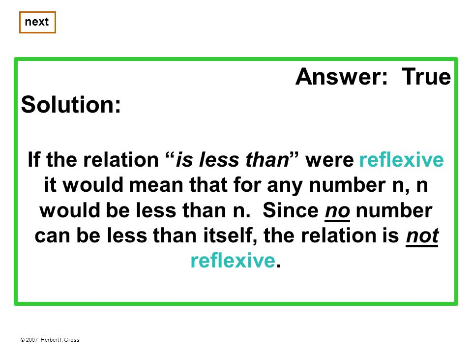 Answer: True Solution: If the relation is less than were reflexive it would mean that for any number n, n would be less than n.