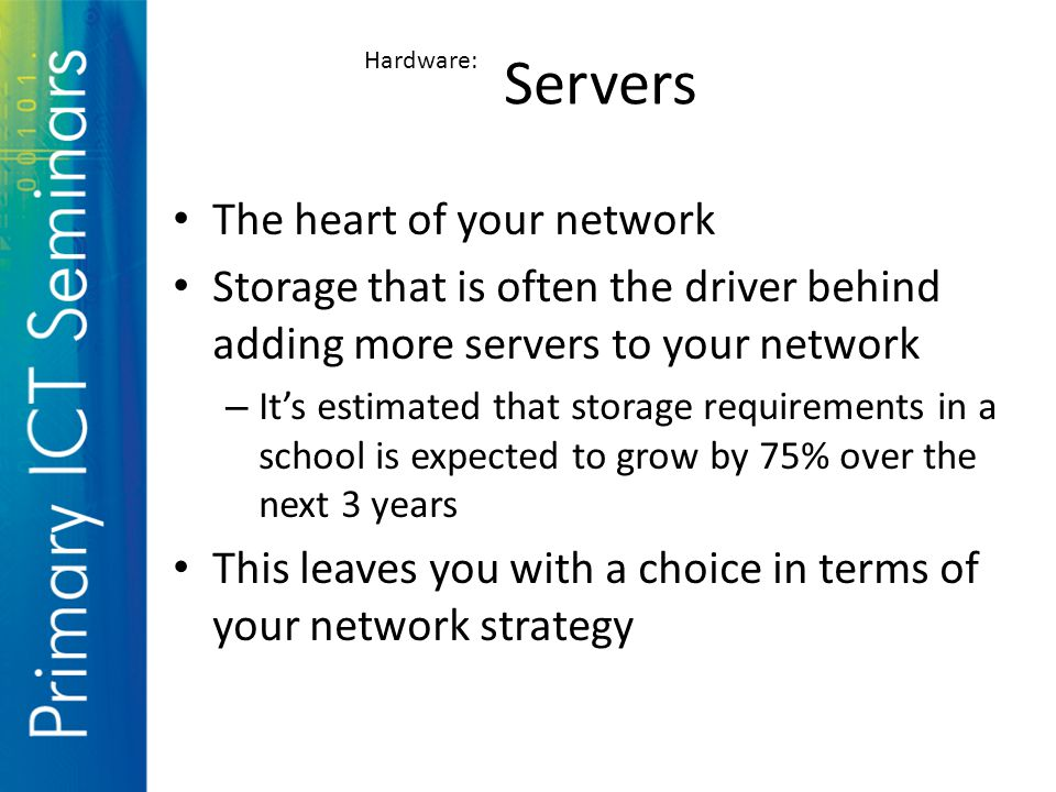 The heart of your network Storage that is often the driver behind adding more servers to your network – It's estimated that storage requirements in a school is expected to grow by 75% over the next 3 years This leaves you with a choice in terms of your network strategy Hardware: