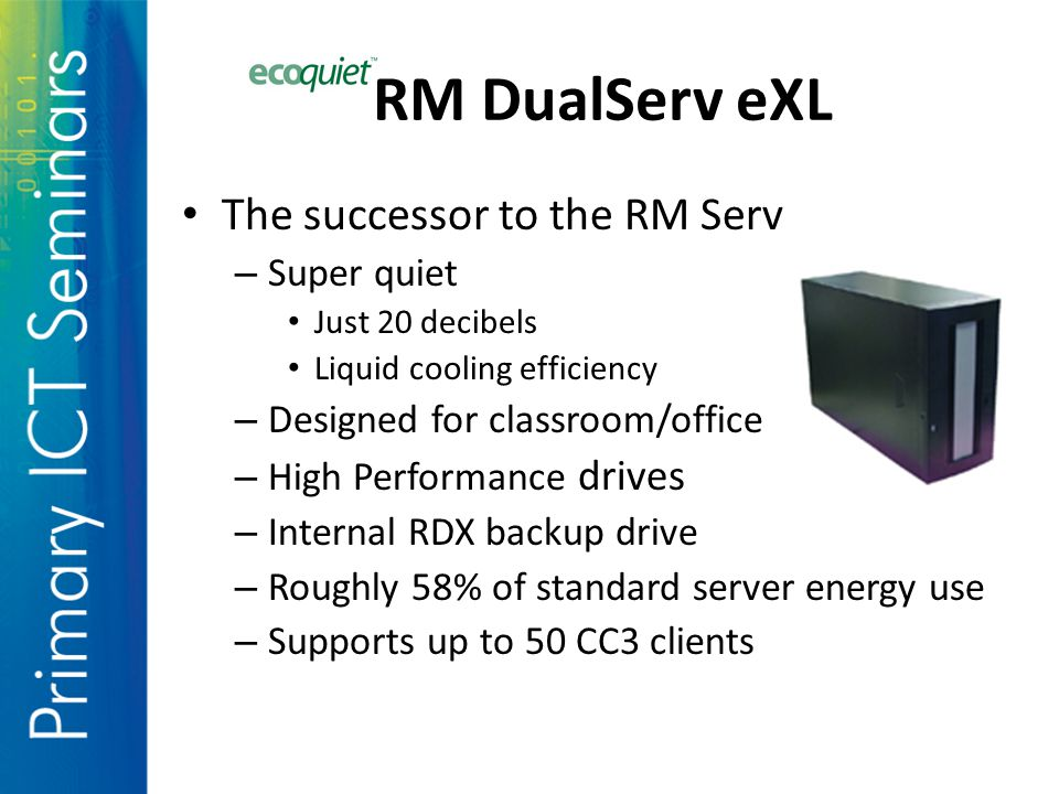 The successor to the RM Serv – Super quiet Just 20 decibels Liquid cooling efficiency – Designed for classroom/office – High Performance drives – Internal RDX backup drive – Roughly 58% of standard server energy use – Supports up to 50 CC3 clients RM DualServ eXL