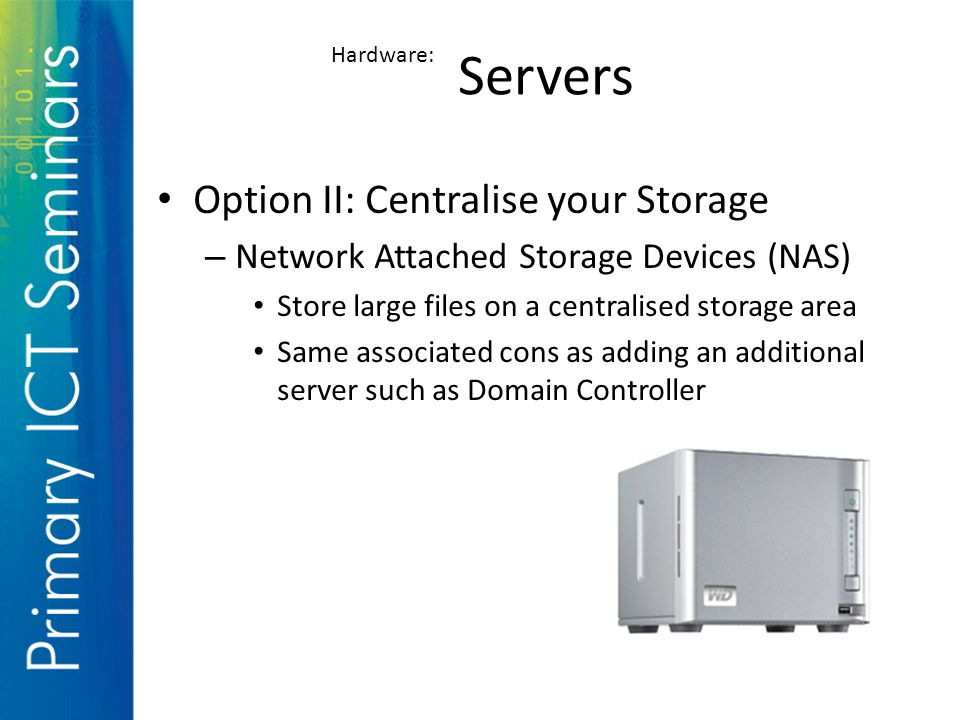 Option II: Centralise your Storage – Network Attached Storage Devices (NAS) Store large files on a centralised storage area Same associated cons as adding an additional server such as Domain Controller Servers Hardware: